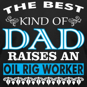 The Best Kind Of Dad Raises An Oil Rig Worker - Men's T-Shirt by American Apparel
