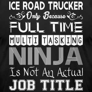 Ice Road Trucker FullTime Multitasking Ninja Job - Men's T-Shirt by American Apparel