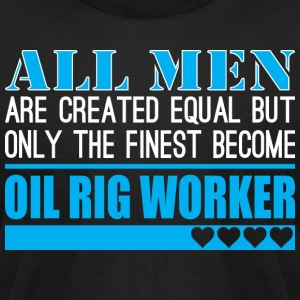 All Men Created Equal Finest Become Oil Rig Worker - Men's T-Shirt by American Apparel