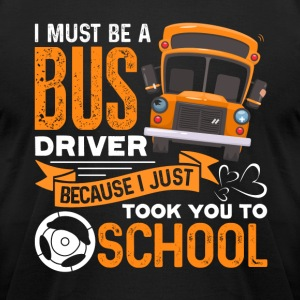 I MUST BE A BUS DRIVER SHIRT - Men's T-Shirt by American Apparel