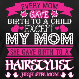 Every Mom Gave Birth To Child Hairstylist - Men's T-Shirt by American Apparel