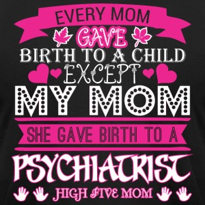Every Mom Gave Birth To Child Psychiatrist - Men's T-Shirt by American Apparel