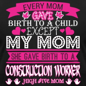 Every Mom Gave Birth Child Construction Worker - Men's T-Shirt by American Apparel