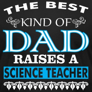 The Best Kind Of Dad Raises A Science Teacher - Men's T-Shirt by American Apparel
