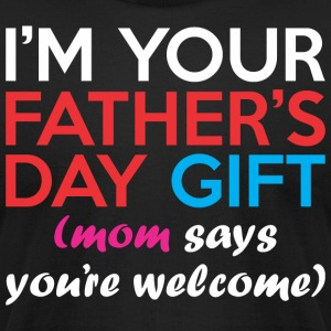 Im Your Fathers Day Gift Mom Says Youre Welcome - Men's T-Shirt by American Apparel