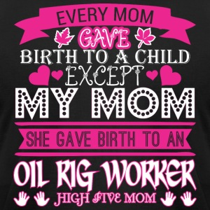 Every Mom Gave Birth To Child Oil Rig Worker - Men's T-Shirt by American Apparel
