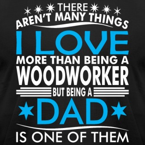 There Arent Many Things Love Being Woodworker Dad - Men's T-Shirt by American Apparel