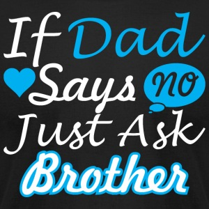 If Dad Says No Just Ask Brother - Men's T-Shirt by American Apparel