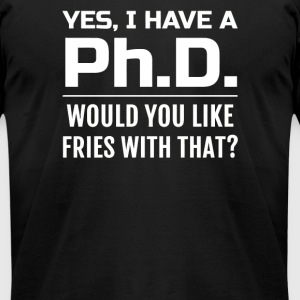 Yes i have a PhD would you like fries with that - Men's T-Shirt by American Apparel