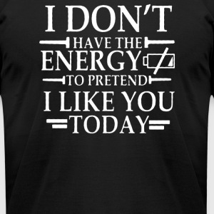 i dont have the energy to pretend i like you - Men's T-Shirt by American Apparel