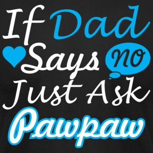 If Dad Says No Just Ask Pawpaw - Men's T-Shirt by American Apparel
