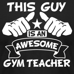 This Guy Is An Awesome Gym Teacher - Men's T-Shirt by American Apparel