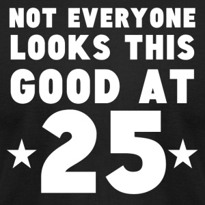 Not Everyone Looks This Good At 25 - Men's T-Shirt by American Apparel