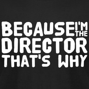Director - Because I'm The Director That's Why - Men's T-Shirt by American Apparel
