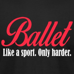 BALLET - BALLET like a sport. only harder. - Men's T-Shirt by American Apparel