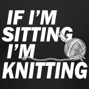 Knitting - if i'm sitting i'm knitting - Men's T-Shirt by American Apparel