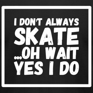 Skating - I Don't Always Skate ...Oh Wait, Yes I - Men's T-Shirt by American Apparel