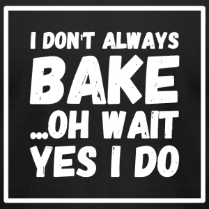 Bake - I Don't Always Bake Oh Wait Yes I Do - Men's T-Shirt by American Apparel