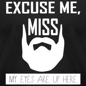 Beard - Beard Excuse Me Miss My Eyes Are Up Here - Men's T-Shirt by American Apparel