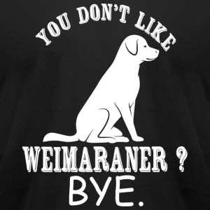 Weimaraner - You Don't Like Weimaraner? Bye - Men's T-Shirt by American Apparel