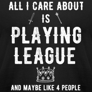 League - All i care about is playing league and - Men's T-Shirt by American Apparel