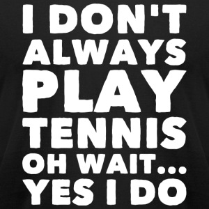Tennis - I Don't Alway Play Tennis Oh Wait Yes I - Men's T-Shirt by American Apparel