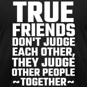 Friend - True Friends Don't Judge Each Other - Men's T-Shirt by American Apparel