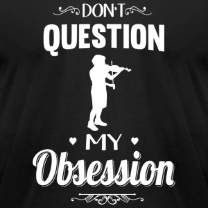 Violin - Don't Question, Violin Is My Obsession - Men's T-Shirt by American Apparel