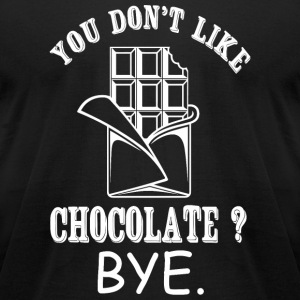 Chocolate - You Don't Like Chocolate? Bye - Men's T-Shirt by American Apparel