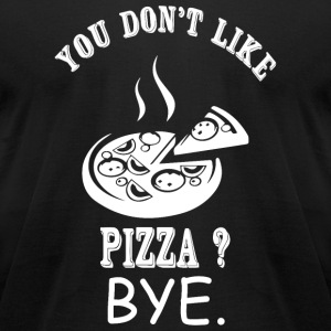 Pizza - You Don't Like Pizza? Bye - Men's T-Shirt by American Apparel