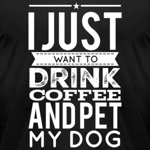 My dog - I Just Want to drink Coffee and Pet My - Men's T-Shirt by American Apparel