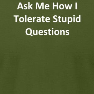 Ask Me How I Tolerate Stupid Questions - Men's T-Shirt by American Apparel