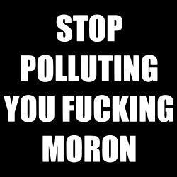 Stop polluting you fucking moron