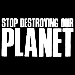 Stop destroying our planet