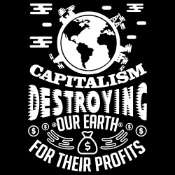 Capitalism is destroying our earth for their profits