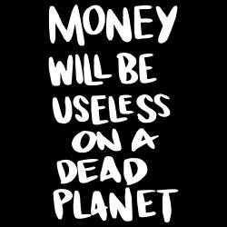 Money will be useless on a dead planet