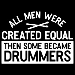 All men were created equal then some became drummers