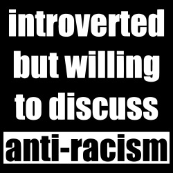 Introverted but willing to discuss anti-racism