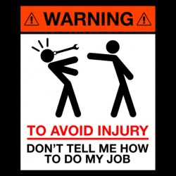 Warning: to avoid injury, don\'t tell me how to do my job