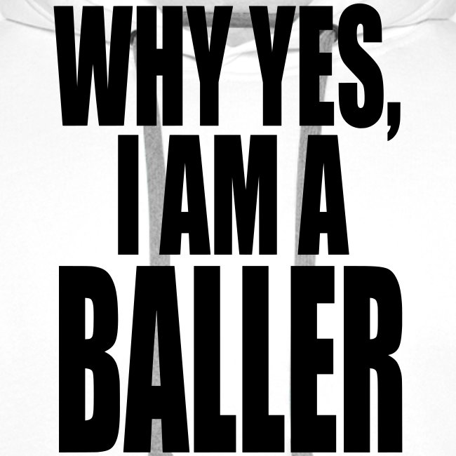 WHY YES I AM A BALLER