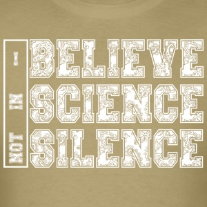 I BELIEVE IN SCIENCE NOT SILENCE - Men's T-Shirt