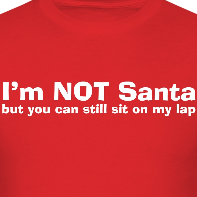 I m NOT Santa but you can sit on my lap