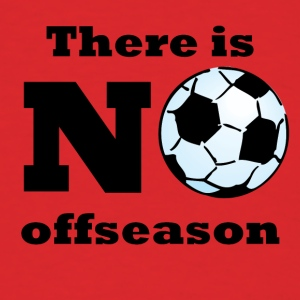 There Is No Offseason Soccer - Men's T-Shirt