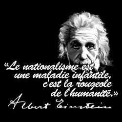 Le nationalisme est une maladie infantile, c\'est la rougeole de l\'humanité. (Albert Einstein)