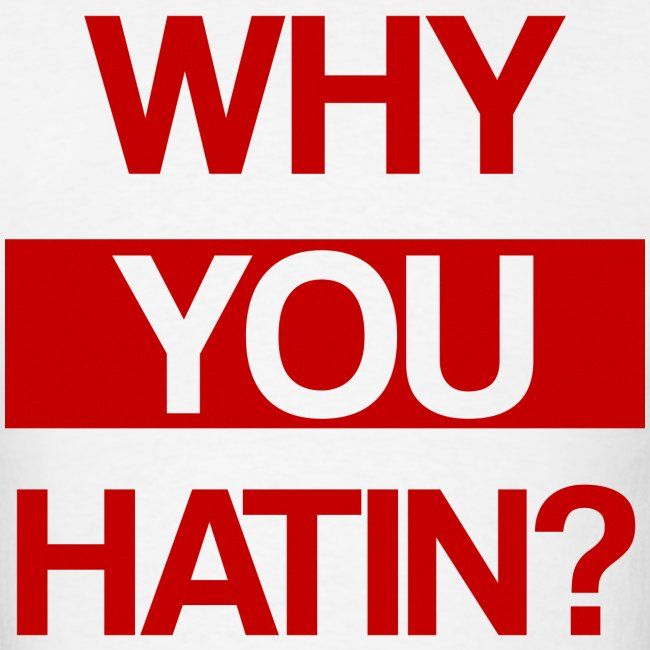 WHY YOU HATIN