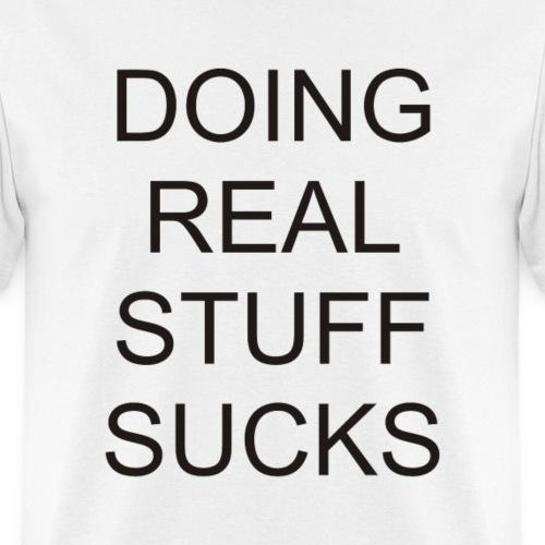 Doing Real Stuff Sucks – - Men's T-Shirt