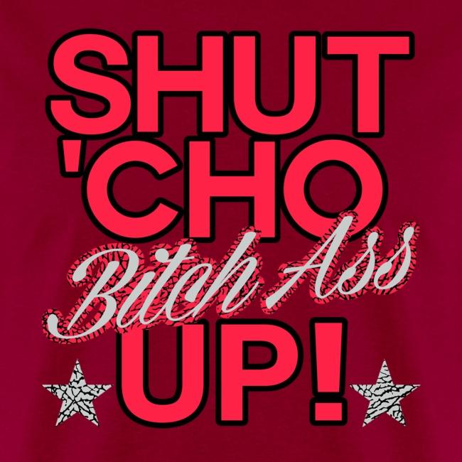 shut cho bitch ass up