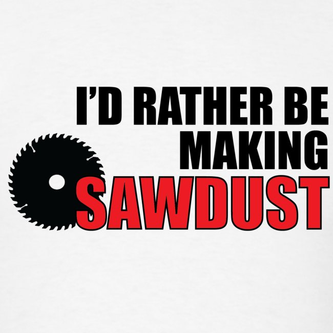 I d rather be making sawdust