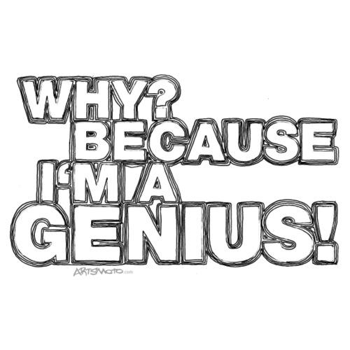 Why Because I m A Genius Black White - Men's T-Shirt