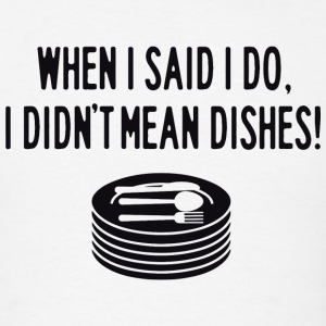 Dish - When I said I do, I didn't mean the dishe - Men's T-Shirt